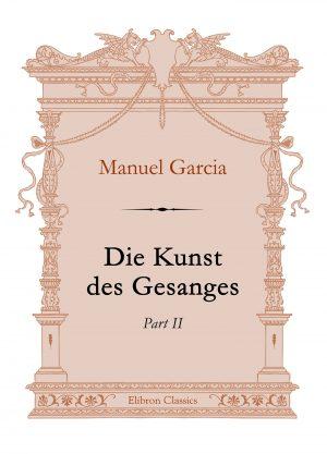 Die Kunst des Gesanges. Part II. Manuel Garcia.