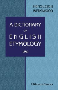 A Dictionary of English Etymology. Hensleigh Wedgwood