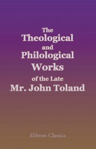 The Theological and Philological Works of the Late Mr. John Toland. Being a System of Jewish, Gentile and Mahometan Christianity