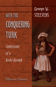 With the Conquering Turk. Confessions of a Bashi-Bazouk