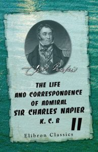 The Life and Correspondence of Admiral Sir Charles Napier, K. C. B.