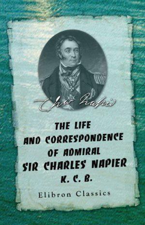 The Life and Correspondence of Admiral Sir Charles Napier, K. C. B.