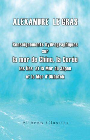 Renseignements hydrographiques sur les îles Bashée, les îles Formose et Lou-Tchou, la Corée, la Mer du Japon, les îles du Japon (Ports d'Hakodaki, Ne-e-Gate, Nangasaki, Simoda et Yedo) et la Mer d'Okhotsk