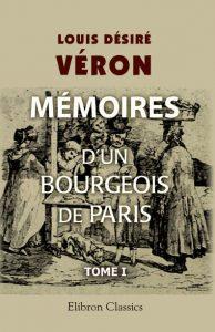 Mémoires d'un bourgeois de Paris comprenant la fin de l'Empire, la Restauration, la Monarchie de Juillet, la République jusqu'au rétablissement de l'Empire. Tome 1