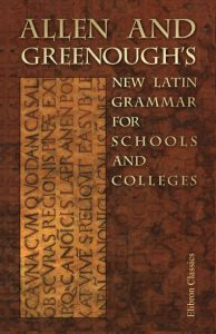 Allen and Greenough's New Latin Grammar for Schools and Colleges.
