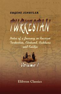 Turkestan. Notes of a Journey in Russian Turkestan, Khokand, Bukhara, and Kuldja. Volume 1