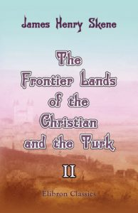 The Frontier Lands of the Christian and the Turk. Volume 2