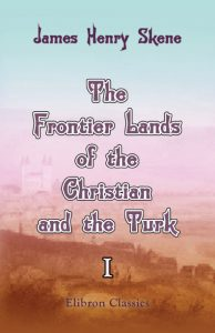 The Frontier Lands of the Christian and the Turk. Volume 1