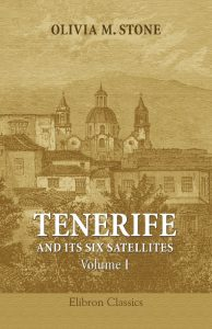 Tenerife and Its Six Satellites; or, The Canary Islands Past and Present. Volume 1. Tenerife. Gomera. Hierro. Palma