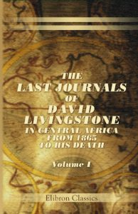 The Last Journals of David Livingstone, in Central Africa. Vol 1