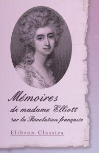 Mémoires de madame Elliott sur la Révolution française.