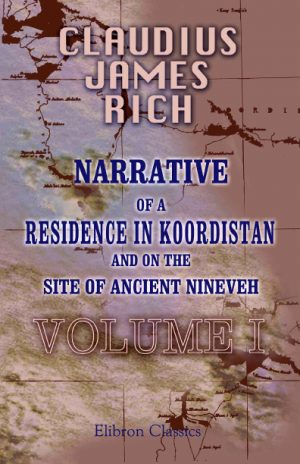 Narrative of a Residence in Koordistan, and on the Site of Ancient Nineveh. With journal of a voyage down the Tigris to Bagdad and an account of a visit to Shirauz and Persepolis. Edited by his widow. Volume 1