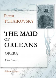 The Maid of Orleans. Opera. Vocal Score. Petr Tchaikovsky.